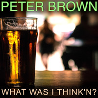 Peter Brown - What Was I Think'n?