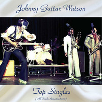 Johnny Guitar Watson - Top Singles (All Tracks Remastered 2018)