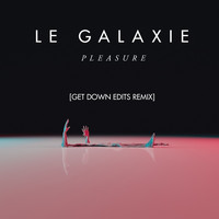 LE GALAXIE - Pleasure (Get Down Edits Remix)