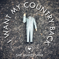 She Makes War - I Want My Country Back
