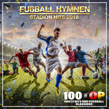 Various Artists - Fußball Hymnen Stadion Hits 2018 (100 Top Party Hits und Fußball Klassiker)