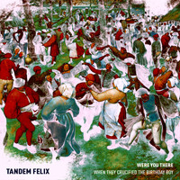 Tandem Felix - Were You There (When They Crucified the Birthday Boy)?