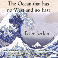 "Peter Serkin - Serkin, Peter: ""The Ocean Has No East & West"" - Music By Webern, Messiaen, Takemitsu, Wolpe, Knussen"