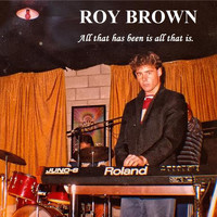Roy Brown - All That Has Been Is All That Is