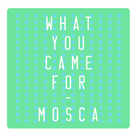 Mosca - What You Came For