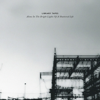 Library Tapes - Alone In The Bright Lights Of A Shattered Life