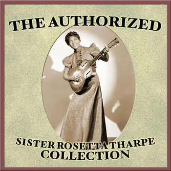 Sister Rosetta Tharpe - The Authorized Sister Rosetta Tharpe Collection