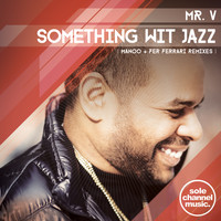 Mr. V - Something Wit' Jazz (Manoo + Fer Ferrari Remixes)