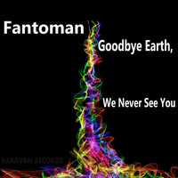 Fantoman - Goodbye Earth We Never See You