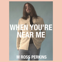 M. Ross Perkins - When You're Near Me