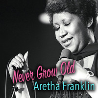 Aretha Franklin - Never Grow Old: Aretha Franklin