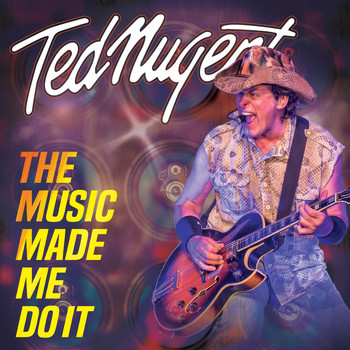 Ted Nugent - The Music Made Me Do It