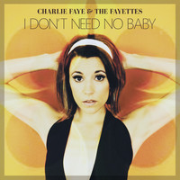 Charlie Faye & the Fayettes - I Don't Need No Baby