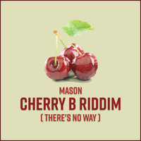 Mason - Cherry B Riddim (There's No Way)