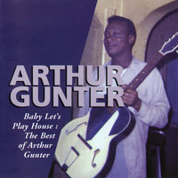Arthur Gunter - Baby Let's Play House: The Best Of Arthur Gunter