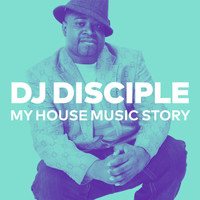 DJ Disciple - My House Music Story