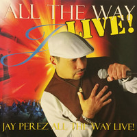 Jay Perez - All the Way Live!
