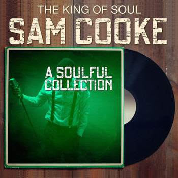 Sam Cooke - The King of Soul SAM COOKE - A Soulful Collection