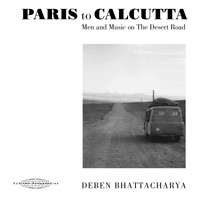 Deben Bhattacharya - Paris to Calcutta: Men and Music on the Desert Road