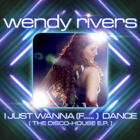 Wendy Rivers - I Just Wanna (F......) Dance (The Disco-House EP)