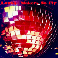 Lounge Makers - So Fly