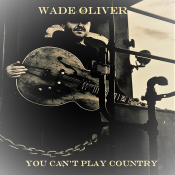 Wade Oliver - You Can't Play Country