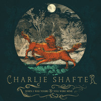 Charlie Shafter - When I Was Yours & You Were Mine