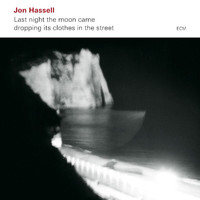 Jon Hassell - Last Night The Moon Came Dropping Its Clothes In The Street