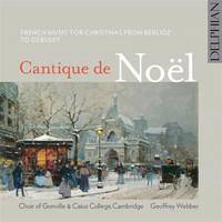 Choir of Gonville and Caius College, Cambridge / Geoffrey Webber - Cantique de Noël: French Music for Christmas from Berlioz to Debussy