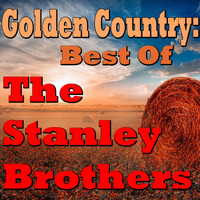 The Stanley Brothers - Golden Country: Best Of The Stanley Brothers