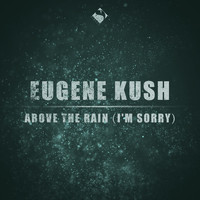 Eugene Kush - Above the Rain (I'm Sorry)