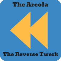 The Areola - The Reverse Twerk