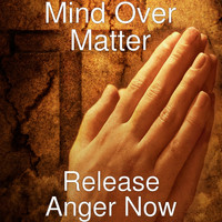 Mind Over Matter - Release Anger Now