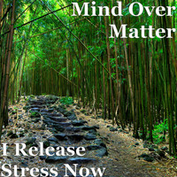 Mind Over Matter - I Release Stress Now