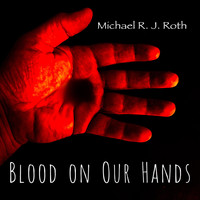 Michael R. J. Roth - Blood on Our Hands