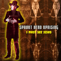 Sprout Head Uprising - I Must See Jesus