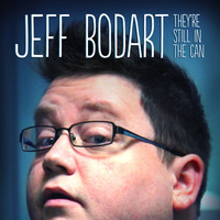 Jeff Bodart - They're Still in the Can (Explicit)