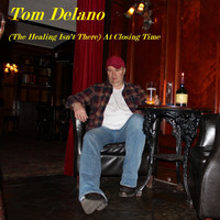 Tom Delano - (The Healing Isn't There) At Closing Time