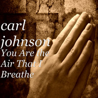 Carl Johnson - You Are the Air That I Breathe