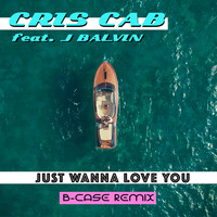 Cris Cab feat. J. Balvin - Just Wanna Love You (B-Case Remix)