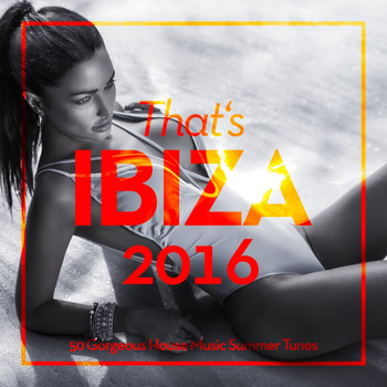 Various Artists - That's Ibiza 2016 (50 Gorgeous House Music Summer Tunes)