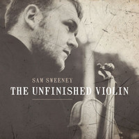 Sam Sweeney - The Unfinished Violin