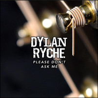 Dylan Ryche - Please Don't Ask Me