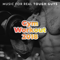 Gym Chillout Music Zone - Gym Workout 2018: Music for Real Tough Guys