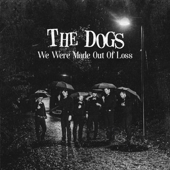 The Dogs - We Were Made out of Loss