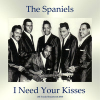 The Spaniels - I Need Your Kisses (All Tracks Remastered 2018)