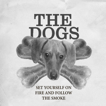 The Dogs - Set Yourself on Fire and Follow the Smoke