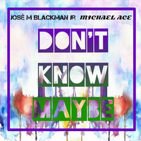 Michael Ace - Don't Know Maybe (feat. Jose M. Blackman Jr.)