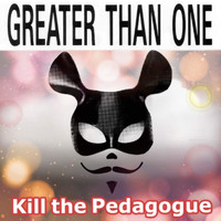 Greater Than One - Kill The Pedagogue