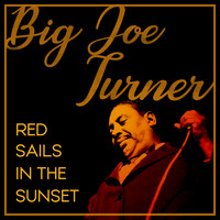 Big Joe Turner - Red Sails in the Sunset